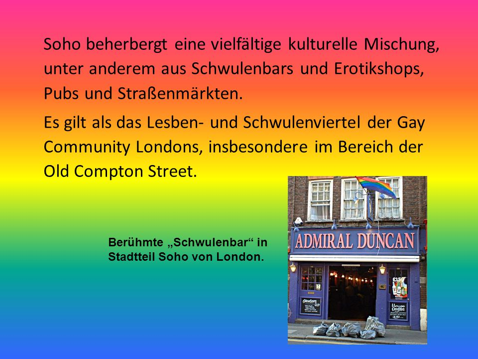 Soho beherbergt eine vielfältige kulturelle Mischung, unter anderem aus Schwulenbars und Erotikshops, Pubs und Straßenmärkten. Es gilt als das Lesben-