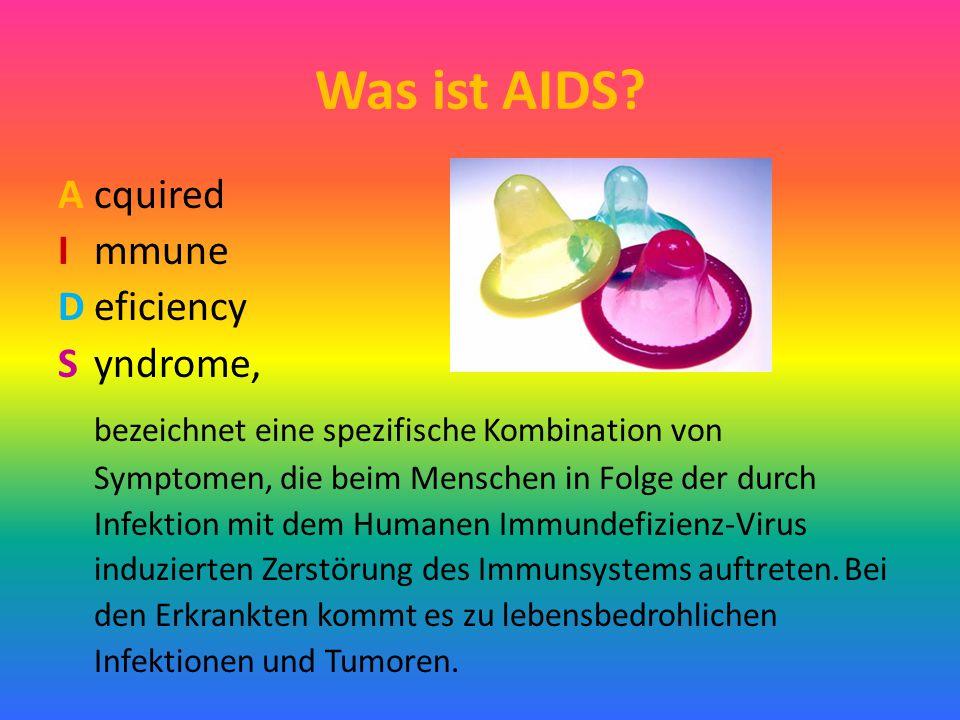 Was ist AIDS? Acquired I mmune Deficiency Syndrome, bezeichnet eine spezifische Kombination von Symptomen, die beim Menschen in Folge der durch Infekt