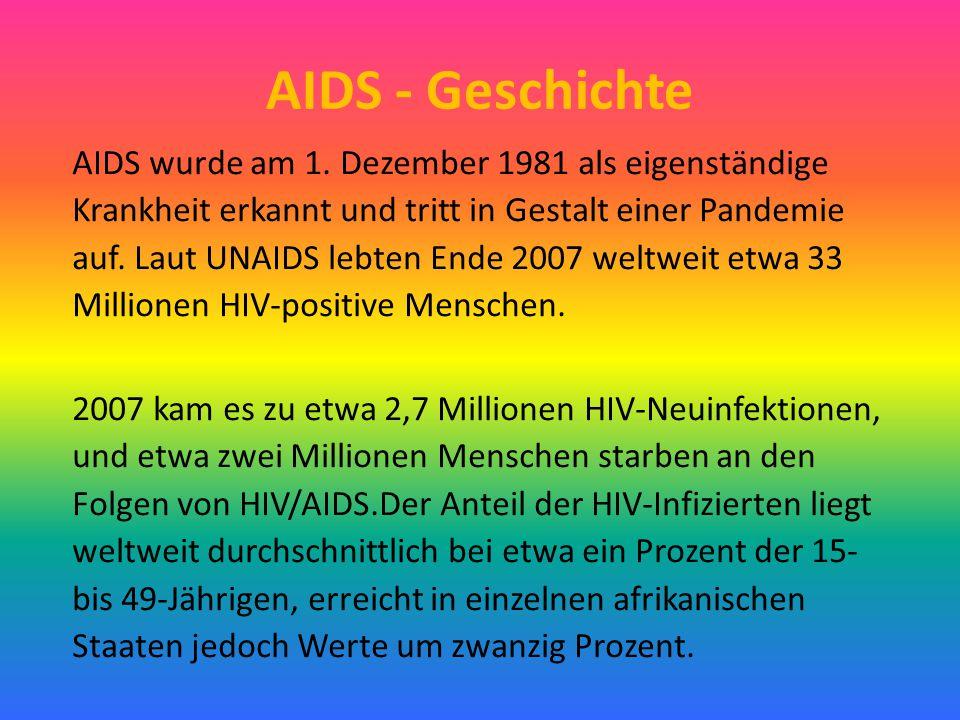AIDS - Geschichte AIDS wurde am 1. Dezember 1981 als eigenständige Krankheit erkannt und tritt in Gestalt einer Pandemie auf. Laut UNAIDS lebten Ende
