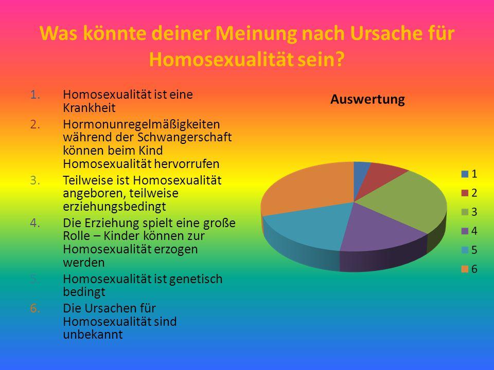 Was könnte deiner Meinung nach Ursache für Homosexualität sein? 1.Homosexualität ist eine Krankheit 2.Hormonunregelmäßigkeiten während der Schwangersc
