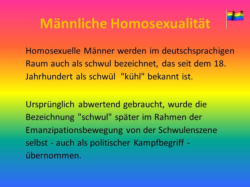 Männliche Homosexualität Homosexuelle Männer werden im deutschsprachigen Raum auch als schwul bezeichnet, das seit dem 18. Jahrhundert als schwül