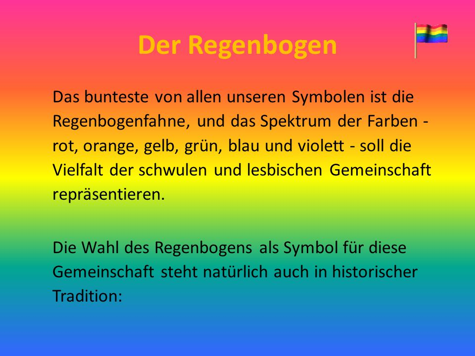 Der Regenbogen Das bunteste von allen unseren Symbolen ist die Regenbogenfahne, und das Spektrum der Farben - rot, orange, gelb, grün, blau und violet