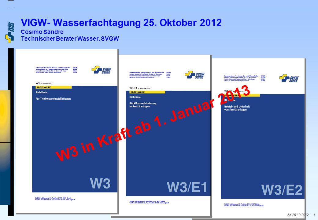 1 VIGW- Wasserfachtagung 25. Oktober 2012 Cosimo Sandre Technischer Berater Wasser, SVGW W3 in Kraft ab 1. Januar 2013 Sa 25.10.2012