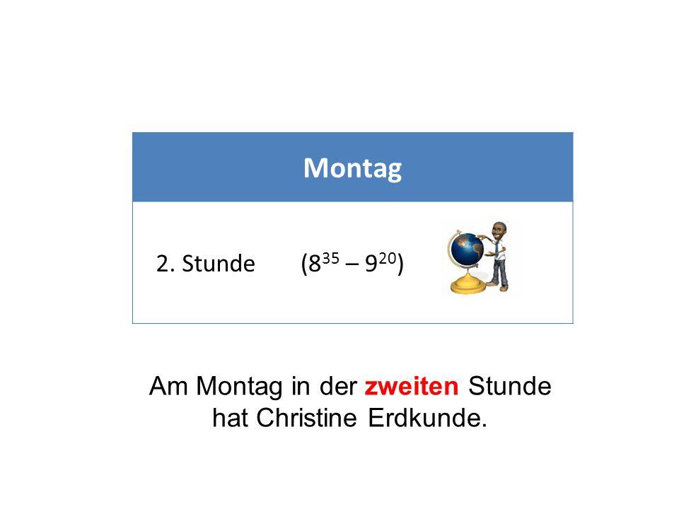 Montag 2. Stunde(8 35 – 9 20 ) Am Montag in der zweiten Stunde hat Christine Erdkunde.
