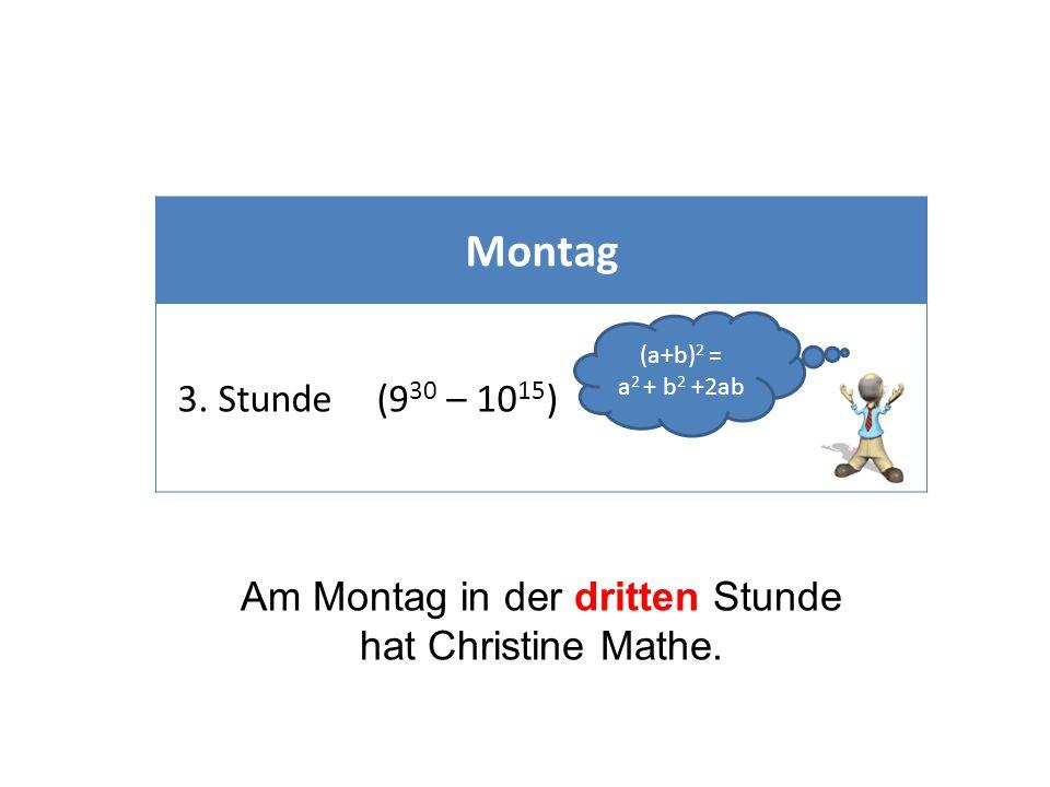 Montag 3. Stunde(9 30 – 10 15 ) Am Montag in der dritten Stunde hat Christine Mathe. (a+b) 2 = a 2 + b 2 +2ab