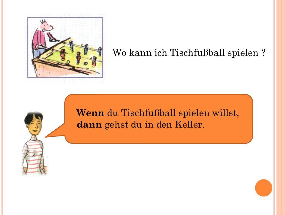 Wo kann ich Tischfußball spielen ? Wenn du Tischfußball spielen willst, dann gehst du in den Keller.