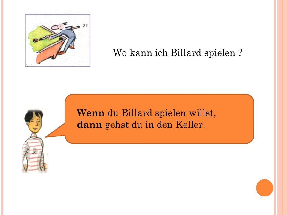 Wo kann ich Billard spielen ? Wenn du Billard spielen willst, dann gehst du in den Keller.