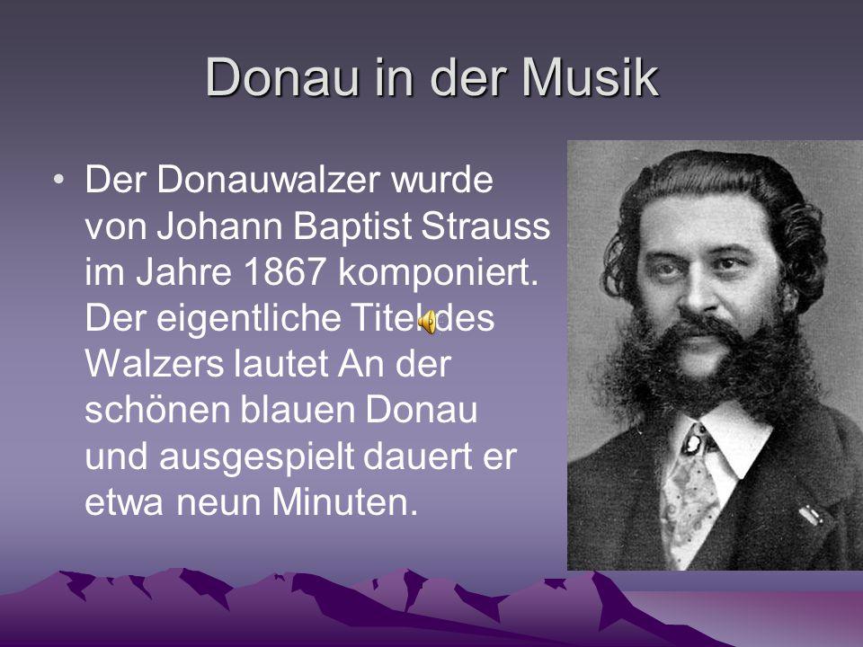 Donau in der Musik Der Donauwalzer wurde von Johann Baptist Strauss im Jahre 1867 komponiert.