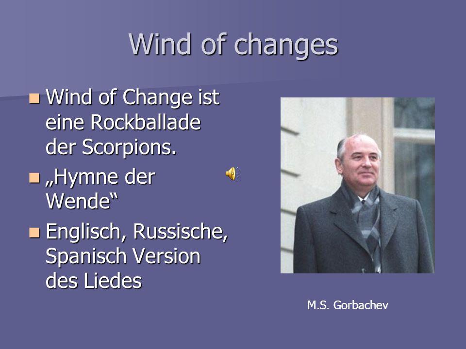 """Wind of changes Wind of Change ist eine Rockballade der Scorpions. Wind of Change ist eine Rockballade der Scorpions. """"Hymne der Wende"""" """"Hymne der Wen"""