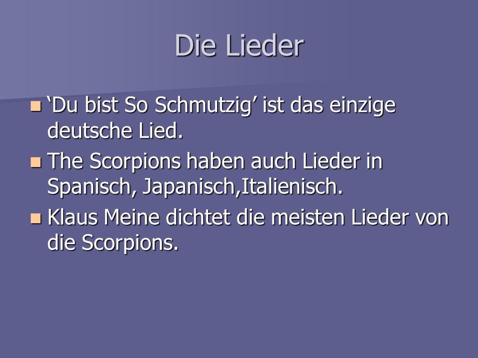 Die Lieder 'Du bist So Schmutzig' ist das einzige deutsche Lied. 'Du bist So Schmutzig' ist das einzige deutsche Lied. The Scorpions haben auch Lieder