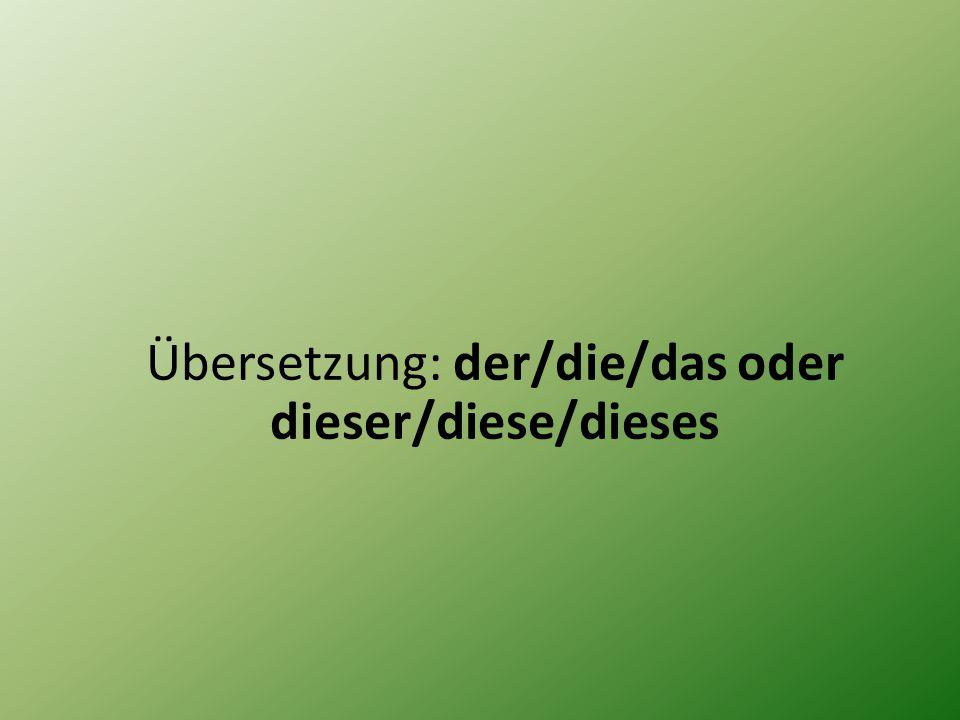 Übersetzung: der/die/das oder dieser/diese/dieses