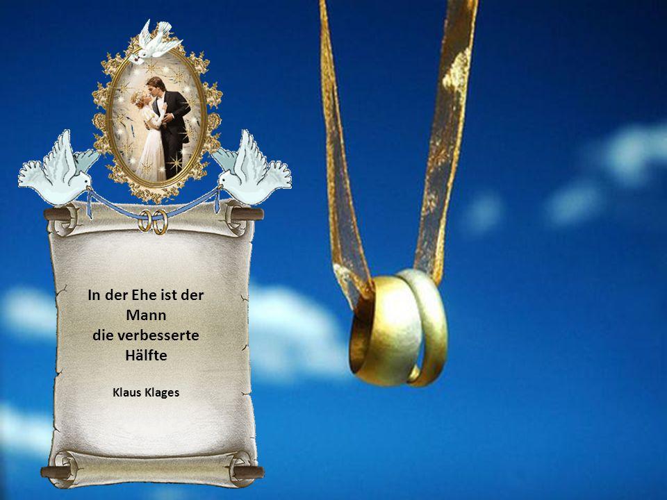 In der Ehe ist der Mann die verbesserte Hälfte Klaus Klages