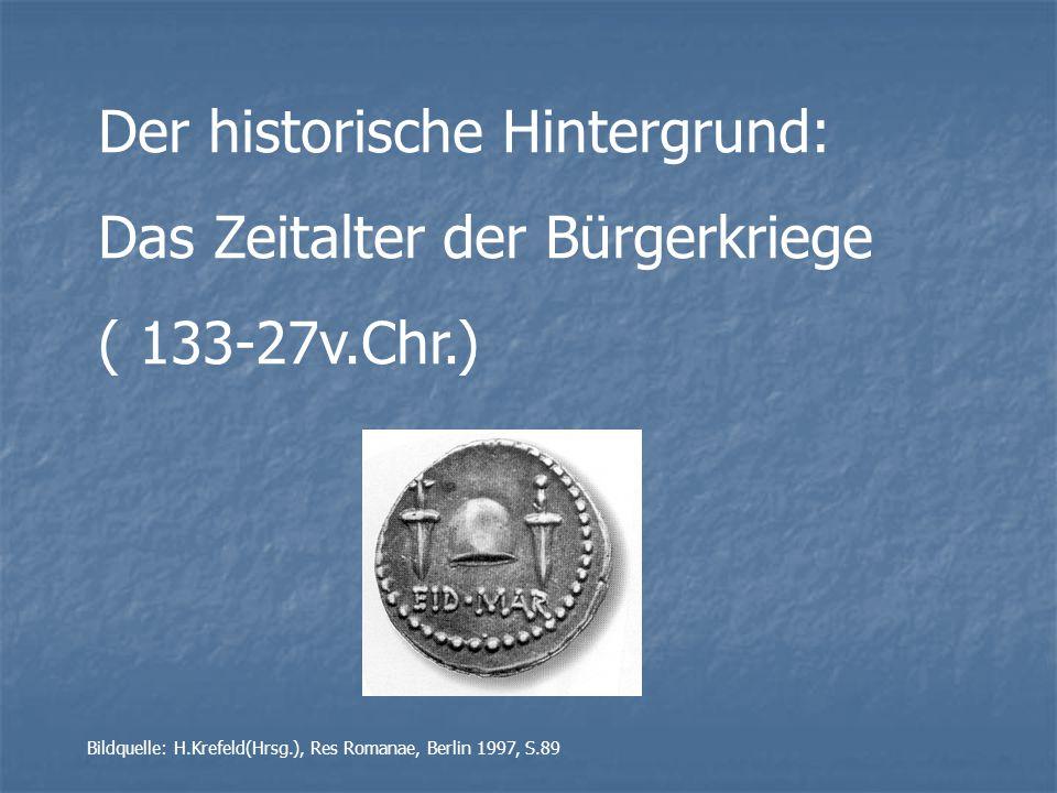Der historische Hintergrund: Das Zeitalter der Bürgerkriege ( 133-27v.Chr.) Bildquelle: H.Krefeld(Hrsg.), Res Romanae, Berlin 1997, S.89