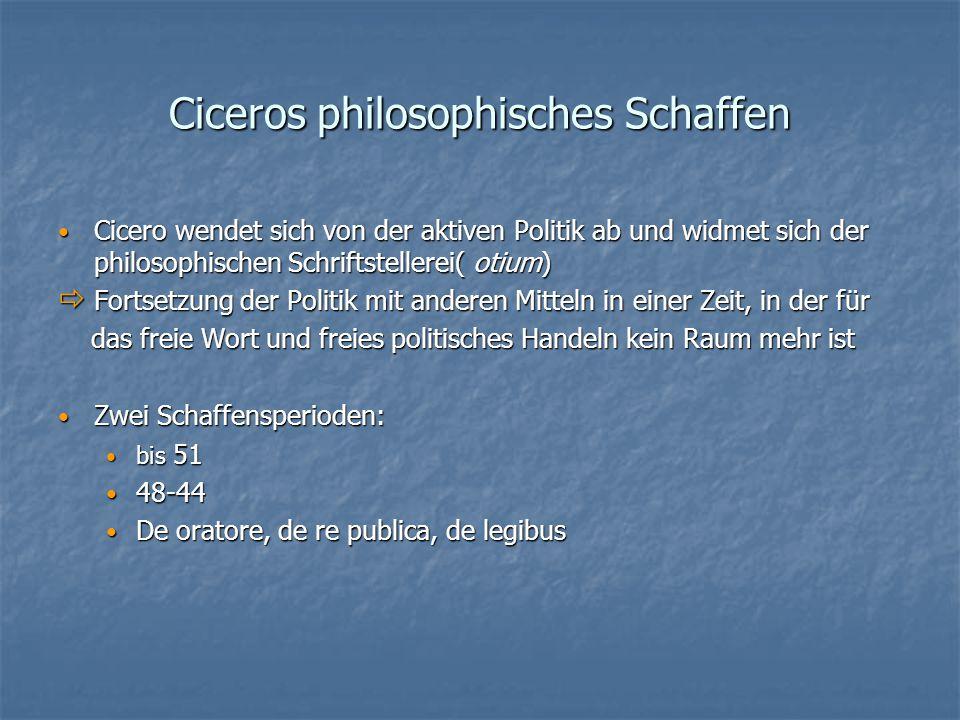 Ciceros philosophisches Schaffen Cicero wendet sich von der aktiven Politik ab und widmet sich der philosophischen Schriftstellerei( otium) Cicero wendet sich von der aktiven Politik ab und widmet sich der philosophischen Schriftstellerei( otium)  Fortsetzung der Politik mit anderen Mitteln in einer Zeit, in der für das freie Wort und freies politisches Handeln kein Raum mehr ist das freie Wort und freies politisches Handeln kein Raum mehr ist Zwei Schaffensperioden: Zwei Schaffensperioden: bis 51 bis 51 48-44 48-44 De oratore, de re publica, de legibus De oratore, de re publica, de legibus