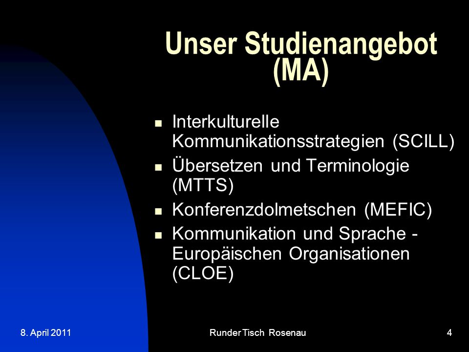 8. April 2011Runder Tisch Rosenau4 Unser Studienangebot (MA)  Interkulturelle Kommunikationsstrategien (SCILL) Übersetzen und Terminologie (MTTS) K