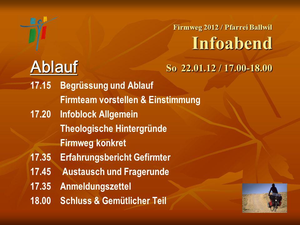Firmweg 2012 / Pfarrei Ballwil Infoabend So 22.01.12 / 17.00-18.00 Ablauf 17.15 Begrüssung und Ablauf Firmteam vorstellen & Einstimmung 17.20Infoblock