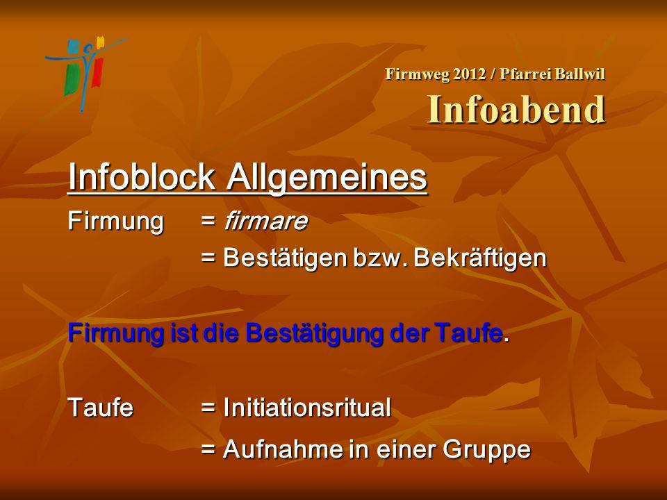 Firmweg 2012 / Pfarrei Ballwil Infoabend Infoblock Allgemeines Firmung = firmare = Bestätigen bzw. Bekräftigen Firmung ist die Bestätigung der Taufe.