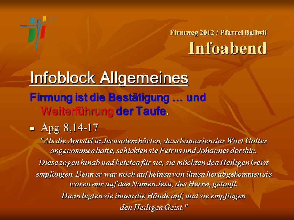 Firmweg 2012 / Pfarrei Ballwil Infoabend Infoblock Allgemeines Firmung ist die Bestätigung … und Weiterführung der Taufe. Apg 8,14-17 Apg 8,14-17