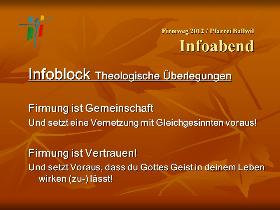Firmweg 2012 / Pfarrei Ballwil Infoabend Infoblock Theologische Überlegungen Firmung ist Gemeinschaft Und setzt eine Vernetzung mit Gleichgesinnten vo