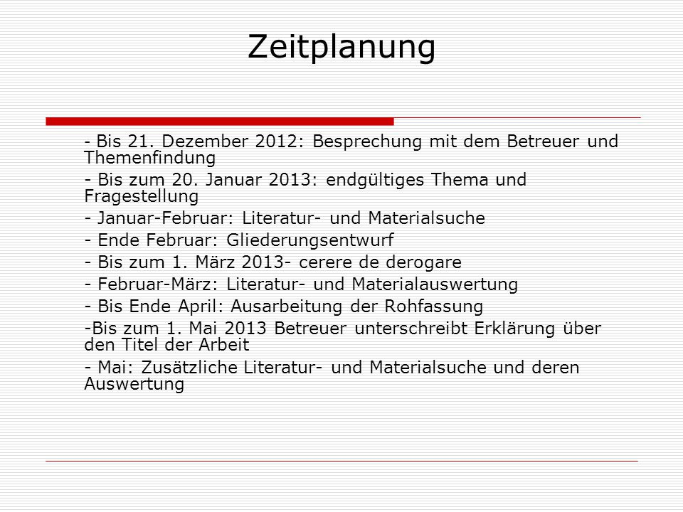 Zeitplanung - Bis 21. Dezember 2012: Besprechung mit dem Betreuer und Themenfindung - Bis zum 20. Januar 2013: endgültiges Thema und Fragestellung - J