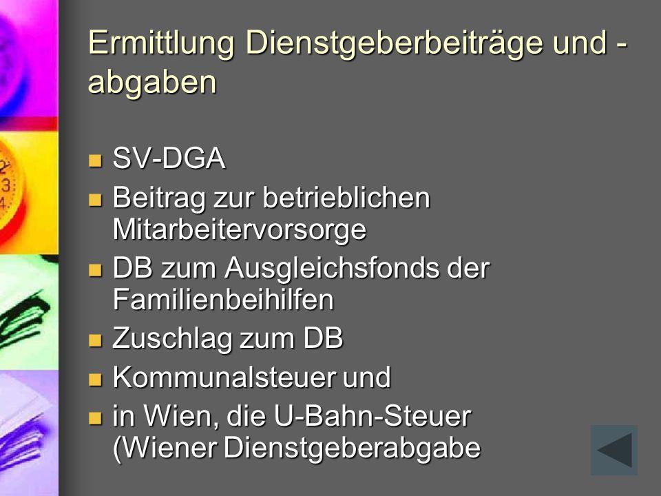 Ermittlung Dienstgeberbeiträge und - abgaben SV-DGA SV-DGA Beitrag zur betrieblichen Mitarbeitervorsorge Beitrag zur betrieblichen Mitarbeitervorsorge DB zum Ausgleichsfonds der Familienbeihilfen DB zum Ausgleichsfonds der Familienbeihilfen Zuschlag zum DB Zuschlag zum DB Kommunalsteuer und Kommunalsteuer und in Wien, die U-Bahn-Steuer (Wiener Dienstgeberabgabe in Wien, die U-Bahn-Steuer (Wiener Dienstgeberabgabe