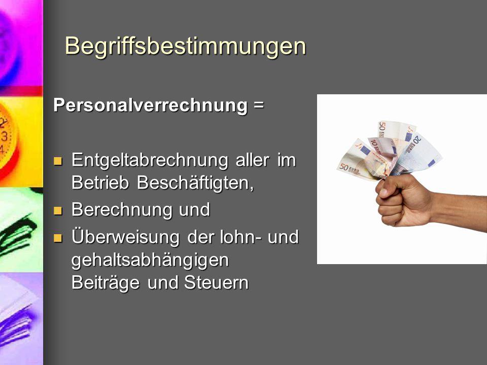 Begriffsbestimmungen Personalverrechnung = Entgeltabrechnung aller im Betrieb Beschäftigten, Entgeltabrechnung aller im Betrieb Beschäftigten, Berechnung und Berechnung und Überweisung der lohn- und gehaltsabhängigen Beiträge und Steuern Überweisung der lohn- und gehaltsabhängigen Beiträge und Steuern