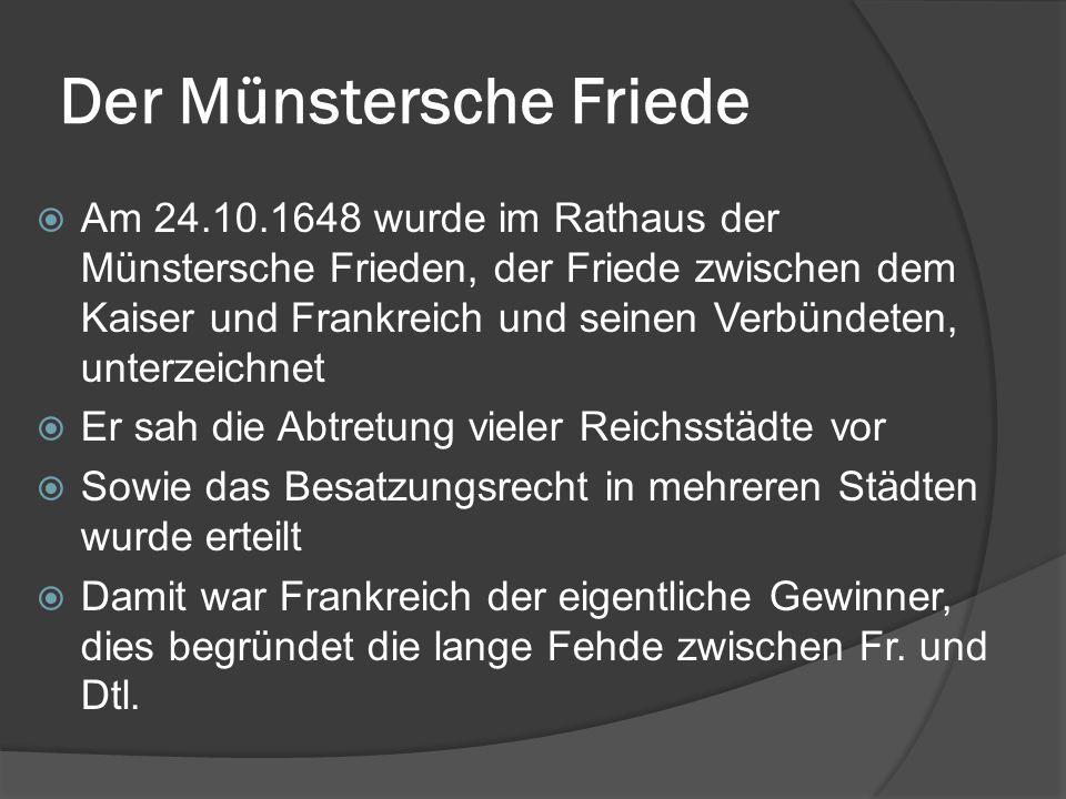 Der Münstersche Friede  Am 24.10.1648 wurde im Rathaus der Münstersche Frieden, der Friede zwischen dem Kaiser und Frankreich und seinen Verbündeten, unterzeichnet  Er sah die Abtretung vieler Reichsstädte vor  Sowie das Besatzungsrecht in mehreren Städten wurde erteilt  Damit war Frankreich der eigentliche Gewinner, dies begründet die lange Fehde zwischen Fr.