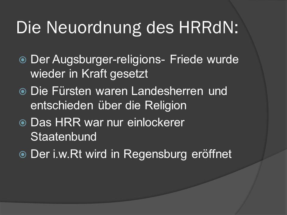Die Neuordnung des HRRdN:  Der Augsburger-religions- Friede wurde wieder in Kraft gesetzt  Die Fürsten waren Landesherren und entschieden über die Religion  Das HRR war nur einlockerer Staatenbund  Der i.w.Rt wird in Regensburg eröffnet