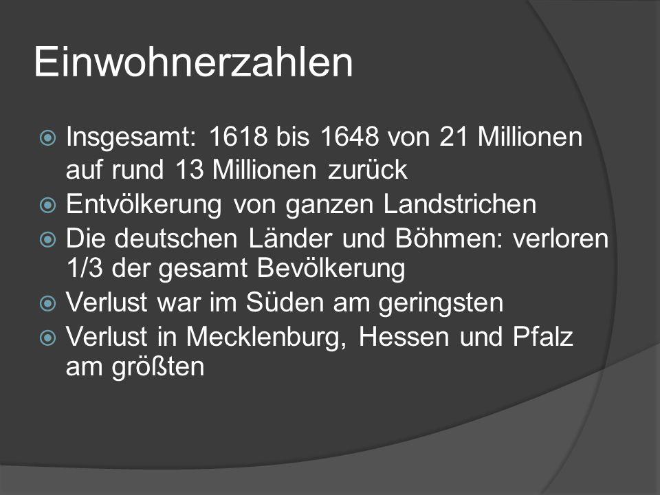 Einwohnerzahlen  Insgesamt: 1618 bis 1648 von 21 Millionen auf rund 13 Millionen zurück  Entvölkerung von ganzen Landstrichen  Die deutschen Länder und Böhmen: verloren 1/3 der gesamt Bevölkerung  Verlust war im Süden am geringsten  Verlust in Mecklenburg, Hessen und Pfalz am größten