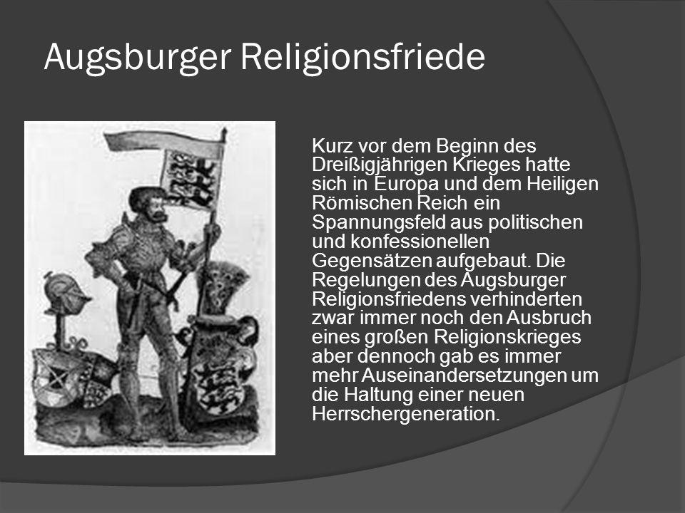 Augsburger Religionsfriede Kurz vor dem Beginn des Dreißigjährigen Krieges hatte sich in Europa und dem Heiligen Römischen Reich ein Spannungsfeld aus politischen und konfessionellen Gegensätzen aufgebaut.
