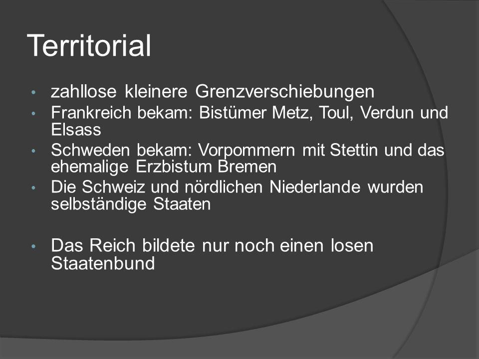 Territorial zahllose kleinere Grenzverschiebungen Frankreich bekam: Bistümer Metz, Toul, Verdun und Elsass Schweden bekam: Vorpommern mit Stettin und das ehemalige Erzbistum Bremen Die Schweiz und nördlichen Niederlande wurden selbständige Staaten Das Reich bildete nur noch einen losen Staatenbund