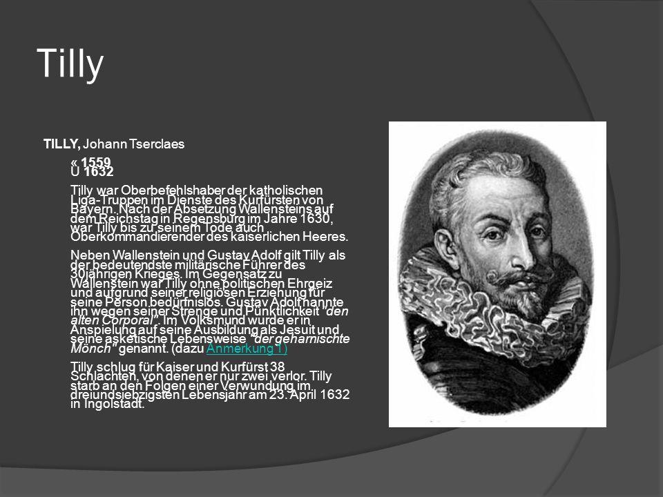 Tilly TILLY, Johann Tserclaes « 1559 U 1632 Tilly war Oberbefehlshaber der katholischen Liga-Truppen im Dienste des Kurfürsten von Bayern.