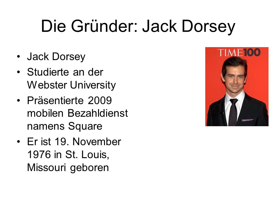 Die Gründer: Jack Dorsey Jack Dorsey Studierte an der Webster University Präsentierte 2009 mobilen Bezahldienst namens Square Er ist 19. November 1976