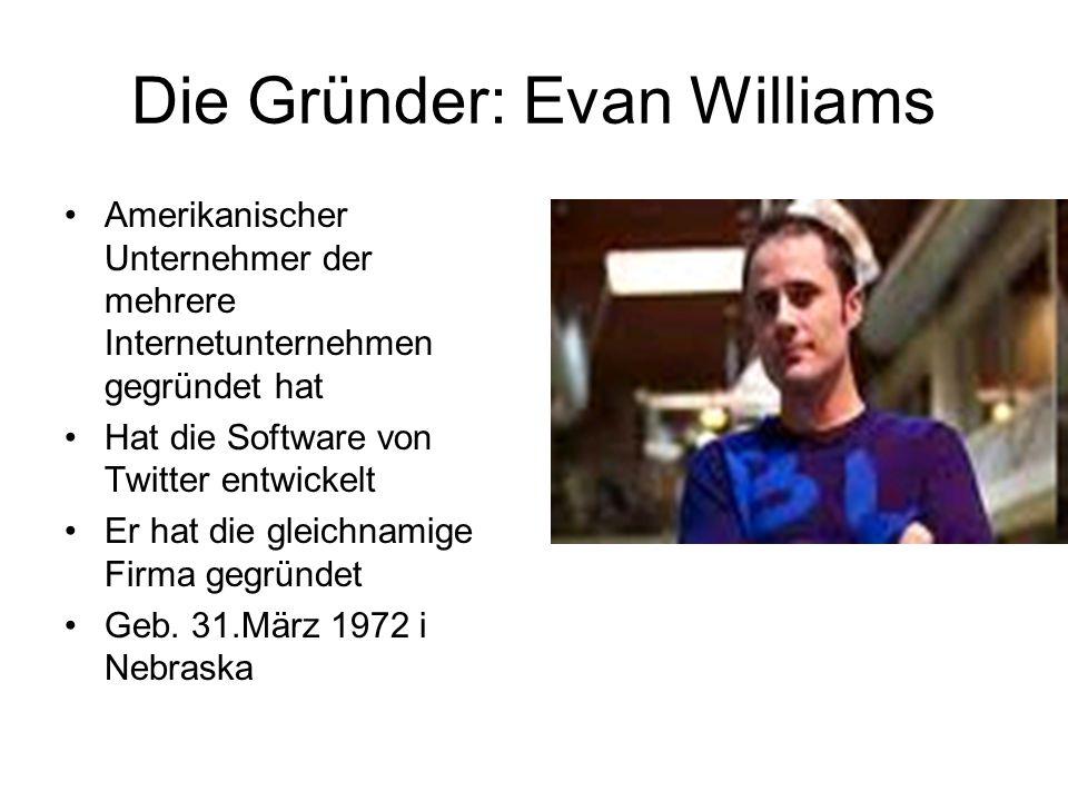 Die Gründer: Evan Williams Amerikanischer Unternehmer der mehrere Internetunternehmen gegründet hat Hat die Software von Twitter entwickelt Er hat die