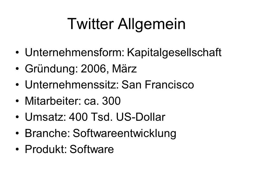 Twitter Allgemein Unternehmensform: Kapitalgesellschaft Gründung: 2006, März Unternehmenssitz: San Francisco Mitarbeiter: ca. 300 Umsatz: 400 Tsd. US-