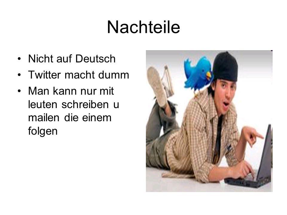 Nachteile Nicht auf Deutsch Twitter macht dumm Man kann nur mit leuten schreiben u mailen die einem folgen