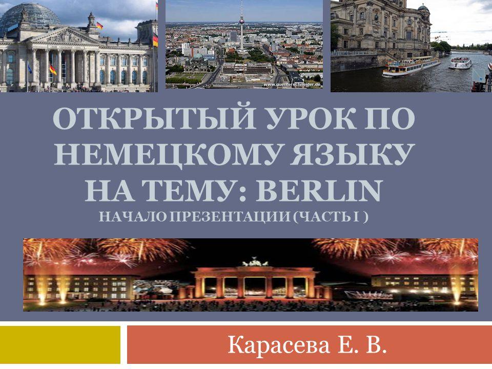 ОТКРЫТЫЙ УРОК ПО НЕМЕЦКОМУ ЯЗЫКУ НА ТЕМУ: BERLIN НАЧАЛО ПРЕЗЕНТАЦИИ (ЧАСТЬ I ) Карасева Е. В.