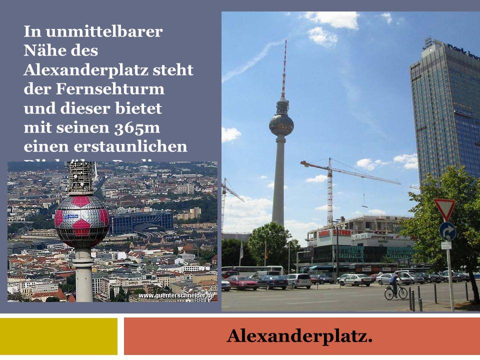 Alexanderplatz. In unmittelbarer Nähe des Alexanderplatz steht der Fernsehturm und dieser bietet mit seinen 365m einen erstaunlichen Blick über Berlin