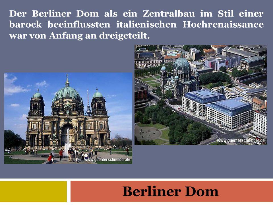 Berliner Dom Der Berliner Dom als ein Zentralbau im Stil einer barock beeinflussten italienischen Hochrenaissance war von Anfang an dreigeteilt.