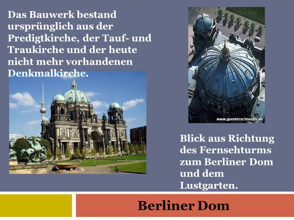 Berliner Dom Blick aus Richtung des Fernsehturms zum Berliner Dom und dem Lustgarten. Das Bauwerk bestand ursprünglich aus der Predigtkirche, der Tauf