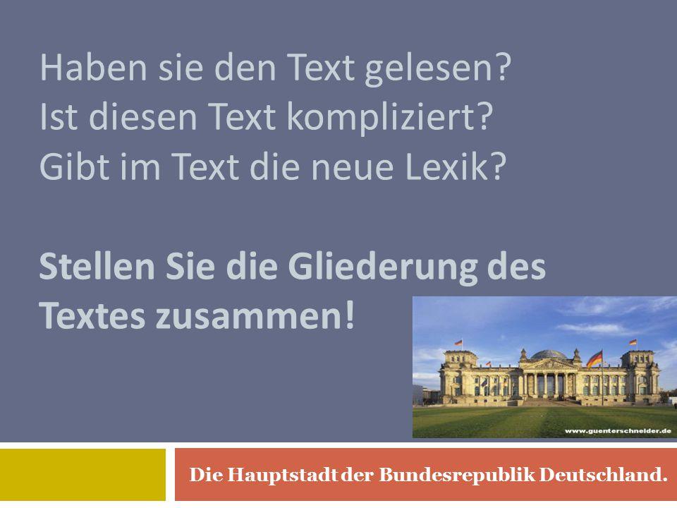 Haben sie den Text gelesen? Ist diesen Text kompliziert? Gibt im Text die neue Lexik? Stellen Sie die Gliederung des Textes zusammen! Die Hauptstadt d