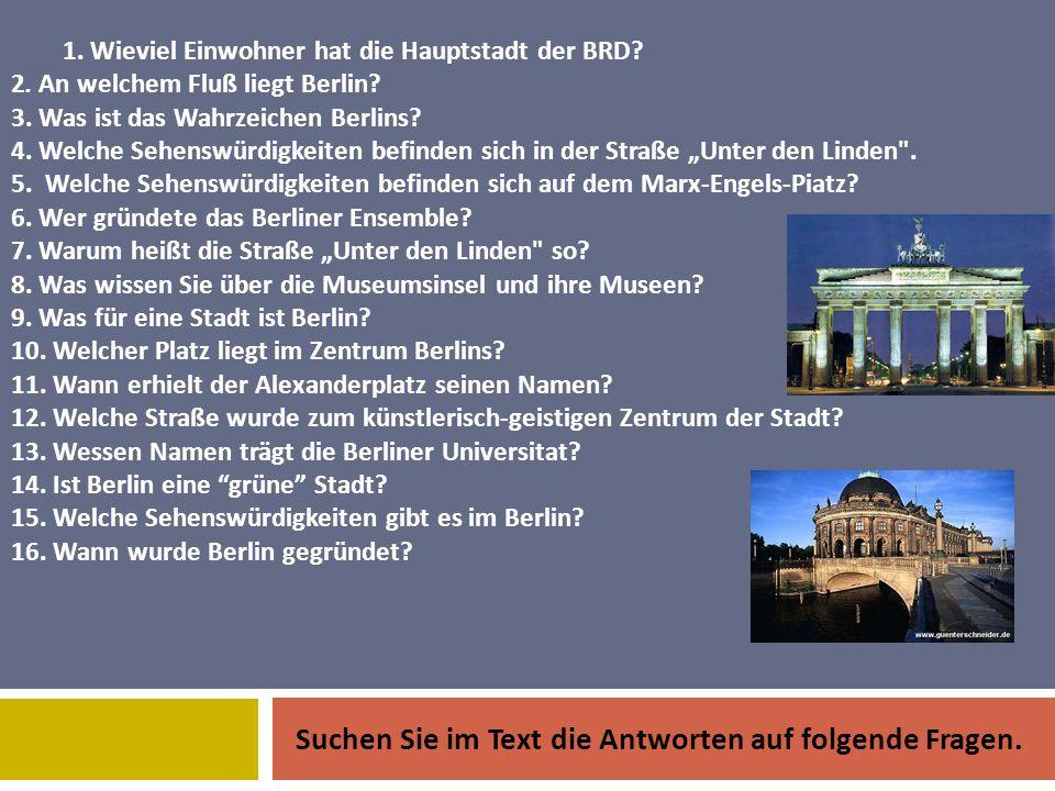 1. Wieviel Einwohner hat die Hauptstadt der BRD? 2. An welchem Fluß liegt Berlin? 3. Was ist das Wahrzeichen Berlins? 4. Welche Sehenswürdigkeiten bef