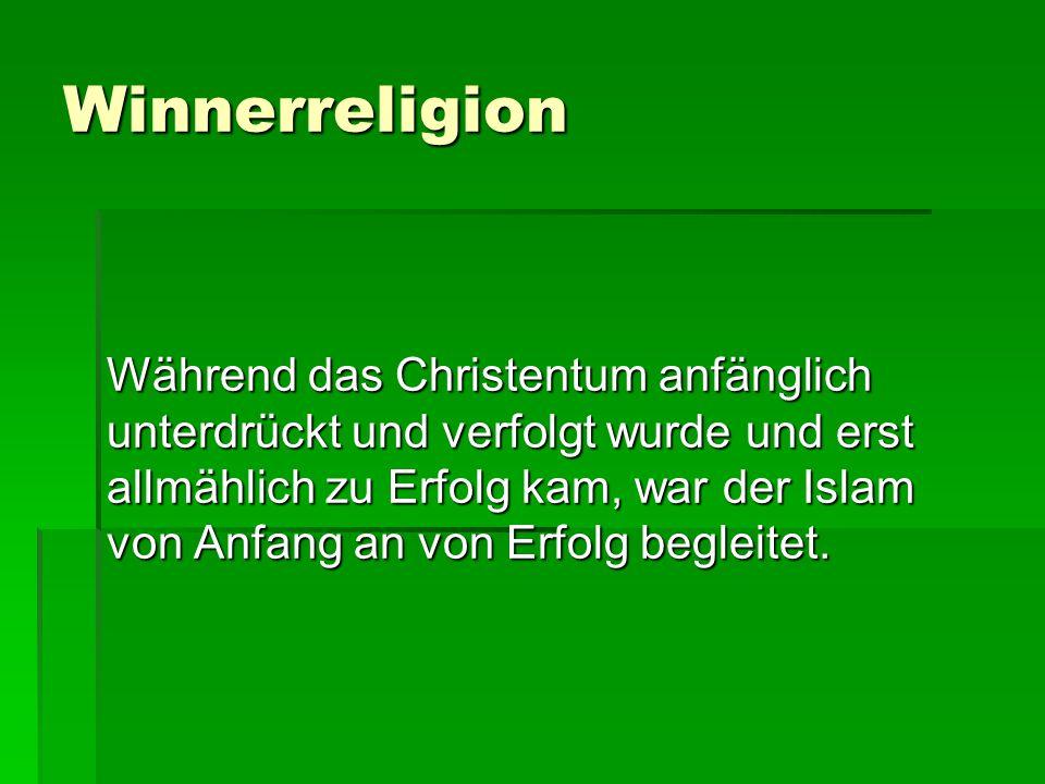 Winnerreligion Während das Christentum anfänglich unterdrückt und verfolgt wurde und erst allmählich zu Erfolg kam, war der Islam von Anfang an von Erfolg begleitet.