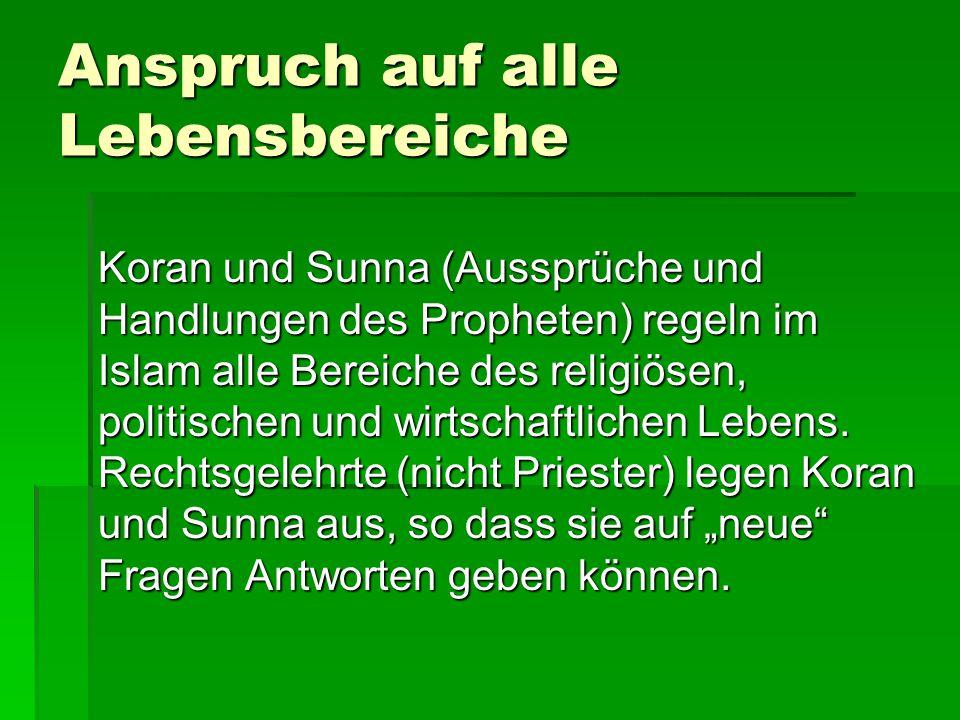 Anspruch auf alle Lebensbereiche Koran und Sunna (Aussprüche und Handlungen des Propheten) regeln im Islam alle Bereiche des religiösen, politischen u