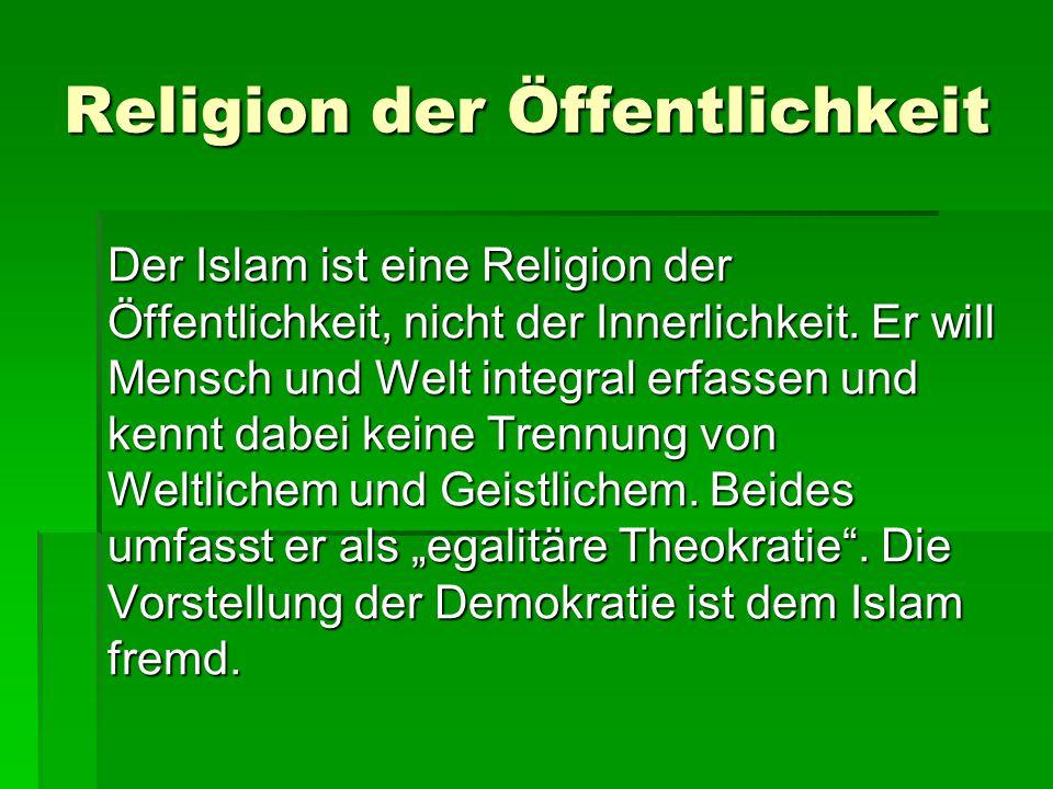 Religion der Öffentlichkeit Der Islam ist eine Religion der Öffentlichkeit, nicht der Innerlichkeit. Er will Mensch und Welt integral erfassen und ken