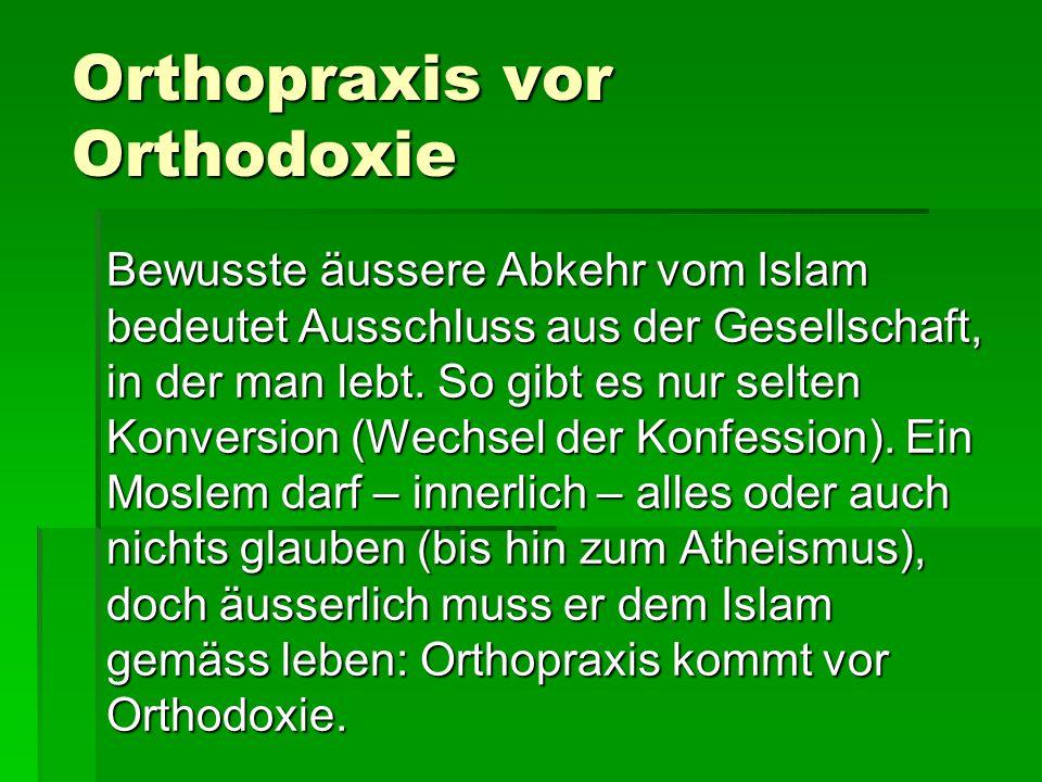 Orthopraxis vor Orthodoxie Bewusste äussere Abkehr vom Islam bedeutet Ausschluss aus der Gesellschaft, in der man lebt. So gibt es nur selten Konversi