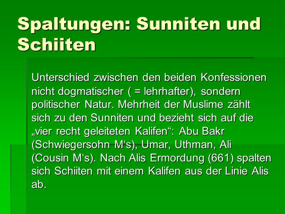 Spaltungen: Sunniten und Schiiten Unterschied zwischen den beiden Konfessionen nicht dogmatischer ( = lehrhafter), sondern politischer Natur. Mehrheit