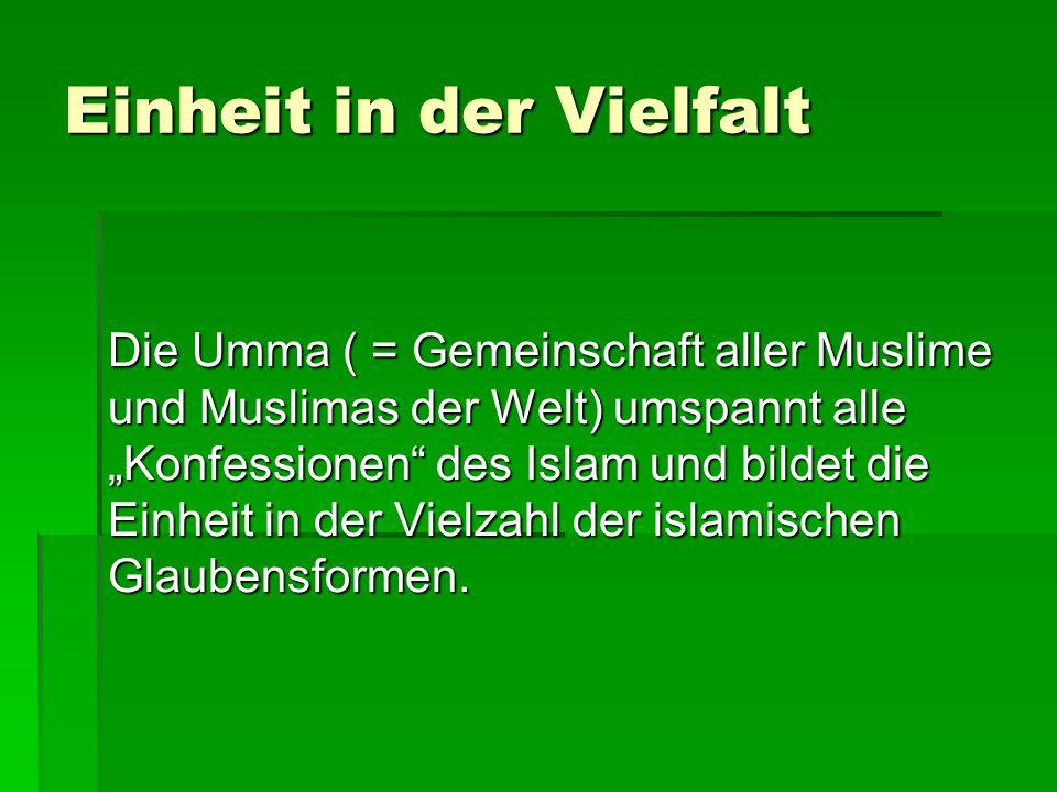 """Einheit in der Vielfalt Die Umma ( = Gemeinschaft aller Muslime und Muslimas der Welt) umspannt alle """"Konfessionen des Islam und bildet die Einheit in der Vielzahl der islamischen Glaubensformen."""