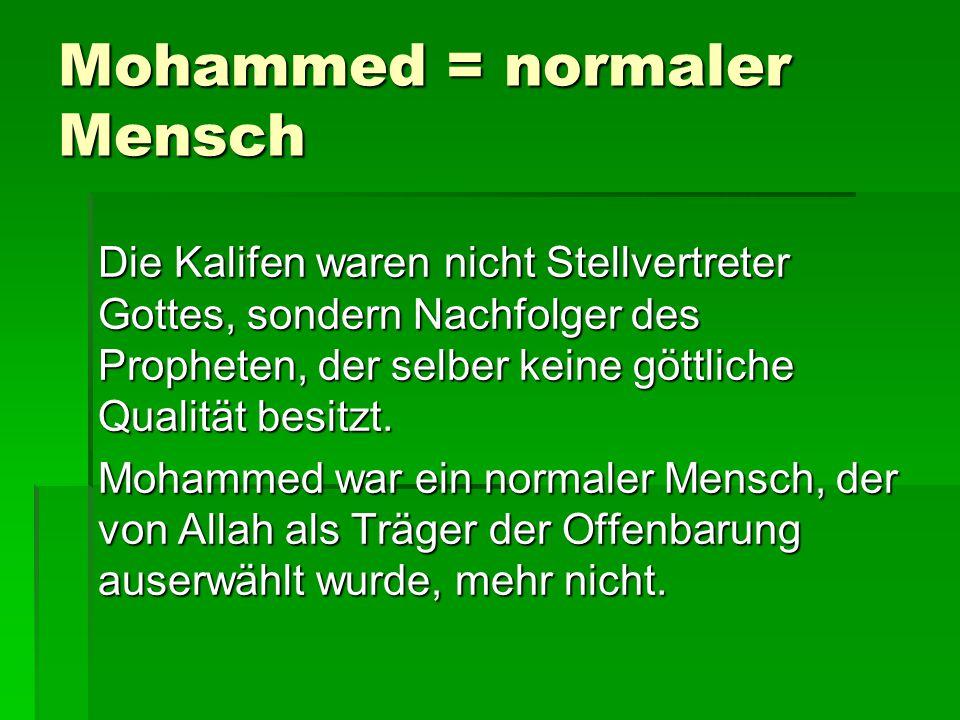 Mohammed = normaler Mensch Die Kalifen waren nicht Stellvertreter Gottes, sondern Nachfolger des Propheten, der selber keine göttliche Qualität besitz