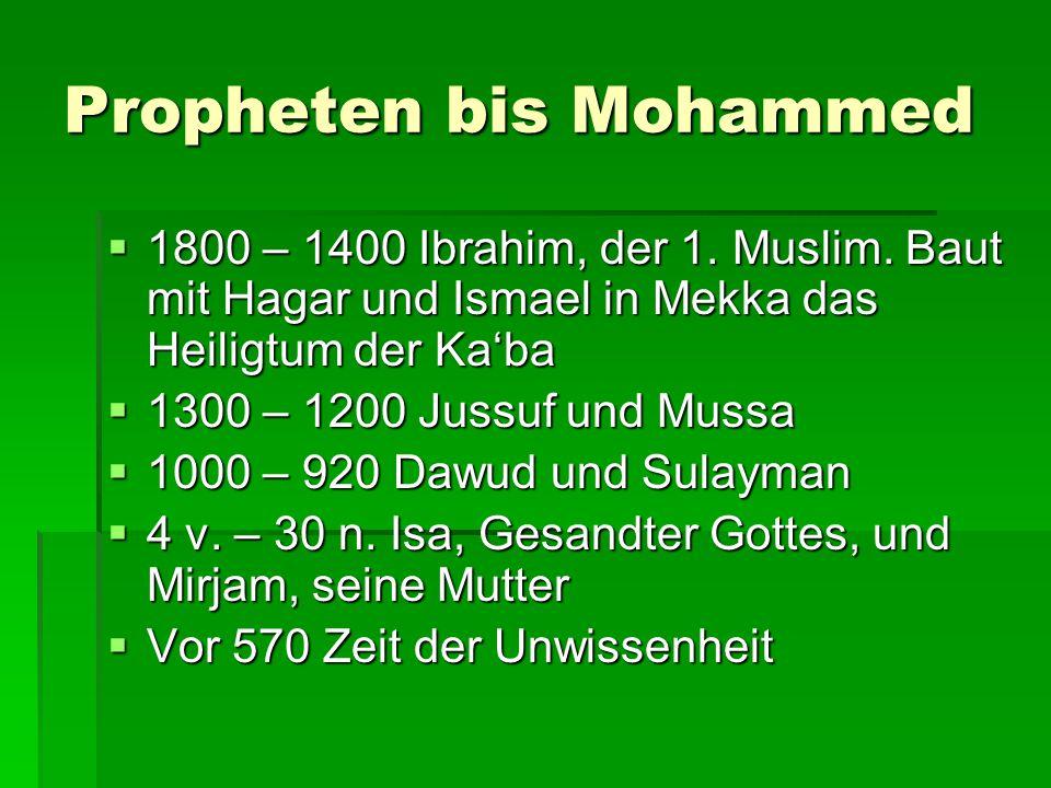 Propheten bis Mohammed  1800 – 1400 Ibrahim, der 1. Muslim. Baut mit Hagar und Ismael in Mekka das Heiligtum der Ka'ba  1300 – 1200 Jussuf und Mussa